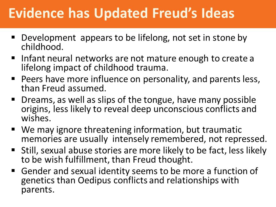 Evidence has Updated Freud's Ideas  Development appears to be lifelong, not set in stone by childhood.  Infant neural networks are not mature enough