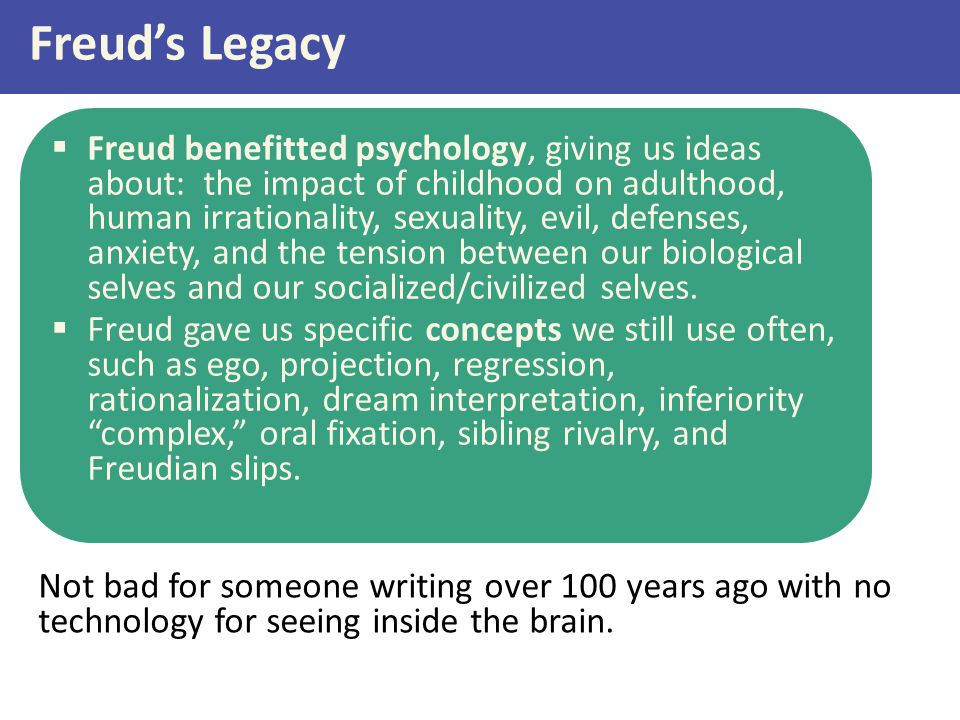 Freud's Legacy  Freud benefitted psychology, giving us ideas about: the impact of childhood on adulthood, human irrationality, sexuality, evil, defen