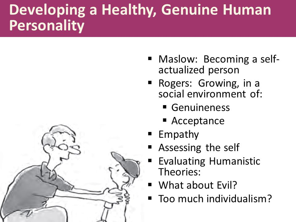 Developing a Healthy, Genuine Human Personality  Maslow: Becoming a self- actualized person  Rogers: Growing, in a social environment of:  Genuinen