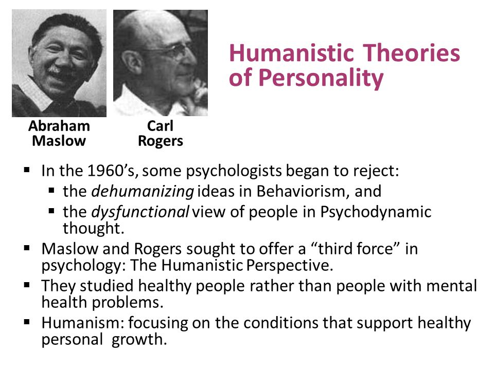  In the 1960's, some psychologists began to reject:  the dehumanizing ideas in Behaviorism, and  the dysfunctional view of people in Psychodynamic