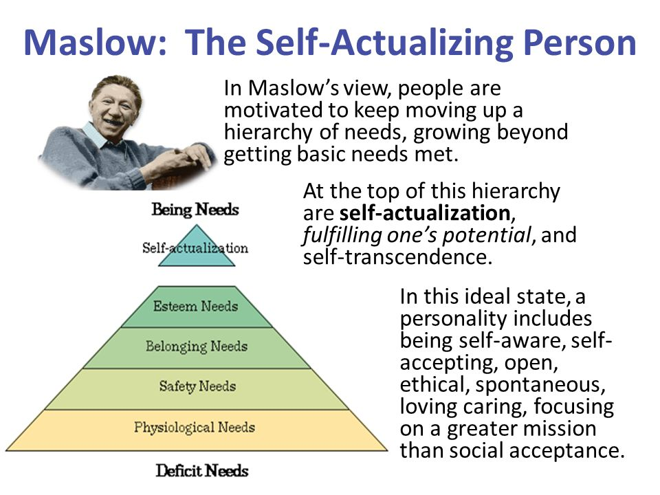 Maslow: The Self-Actualizing Person In Maslow's view, people are motivated to keep moving up a hierarchy of needs, growing beyond getting basic needs