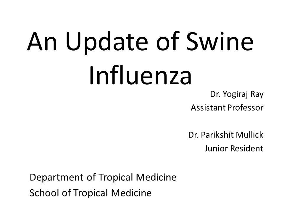 An Update of Swine Influenza Dr. Yogiraj Ray Assistant Professor Dr. Parikshit Mullick Junior Resident Department of Tropical Medicine School of Tropi