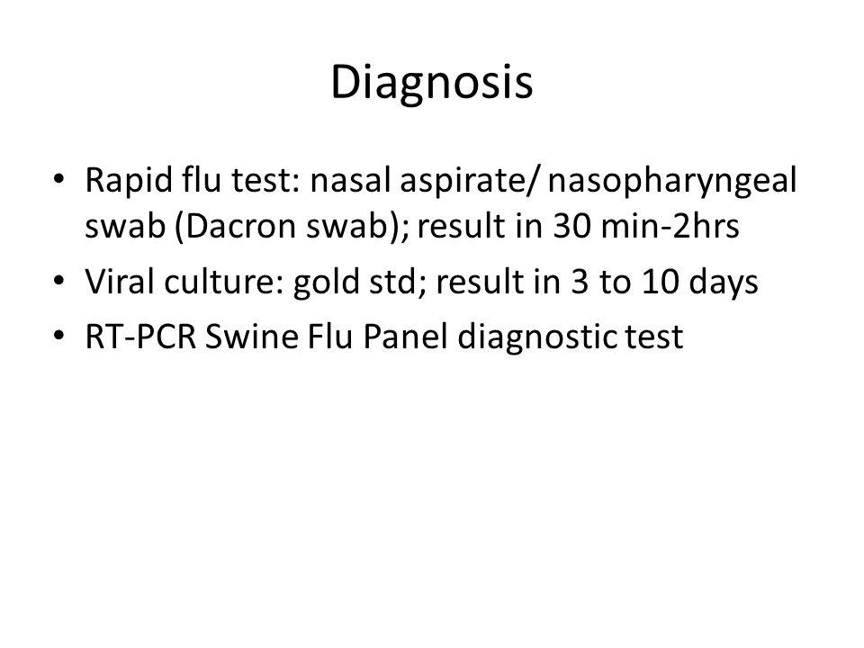 Diagnosis Rapid flu test: nasal aspirate/ nasopharyngeal swab (Dacron swab); result in 30 min-2hrs Viral culture: gold std; result in 3 to 10 days RT-