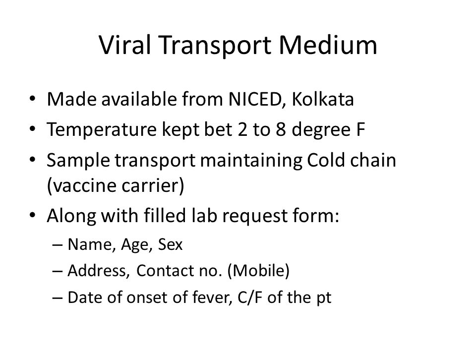 Viral Transport Medium Made available from NICED, Kolkata Temperature kept bet 2 to 8 degree F Sample transport maintaining Cold chain (vaccine carrie