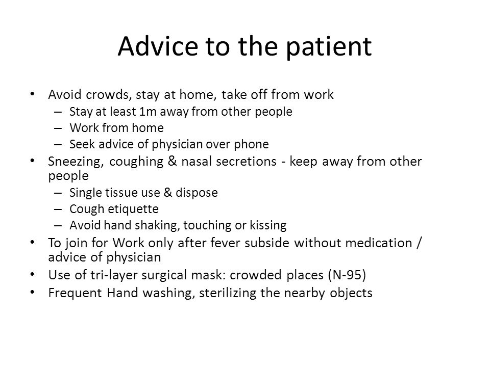 Advice to the patient Avoid crowds, stay at home, take off from work – Stay at least 1m away from other people – Work from home – Seek advice of physi