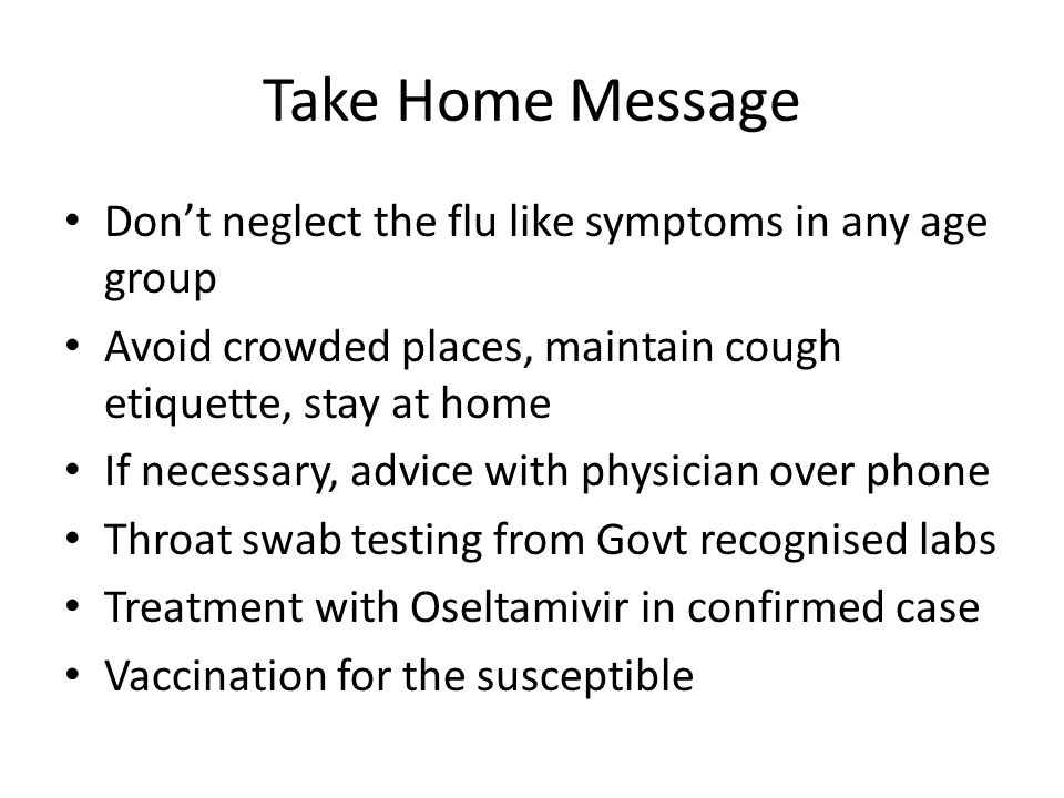 Take Home Message Don't neglect the flu like symptoms in any age group Avoid crowded places, maintain cough etiquette, stay at home If necessary, advi