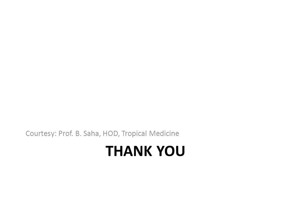 THANK YOU Courtesy: Prof. B. Saha, HOD, Tropical Medicine