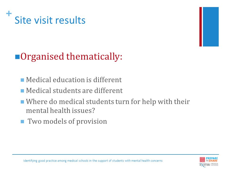+ Medical education is different Medical education is different: longer, more intense, not very flexible, workplace orientated, regulated, different traditions, autonomous, dominated by regulation, taught by practitioners… And this has led to Special provision Treating their own students Flexibility on a case by case basis Identifying good practice among medical schools in the support of students with mental health concerns