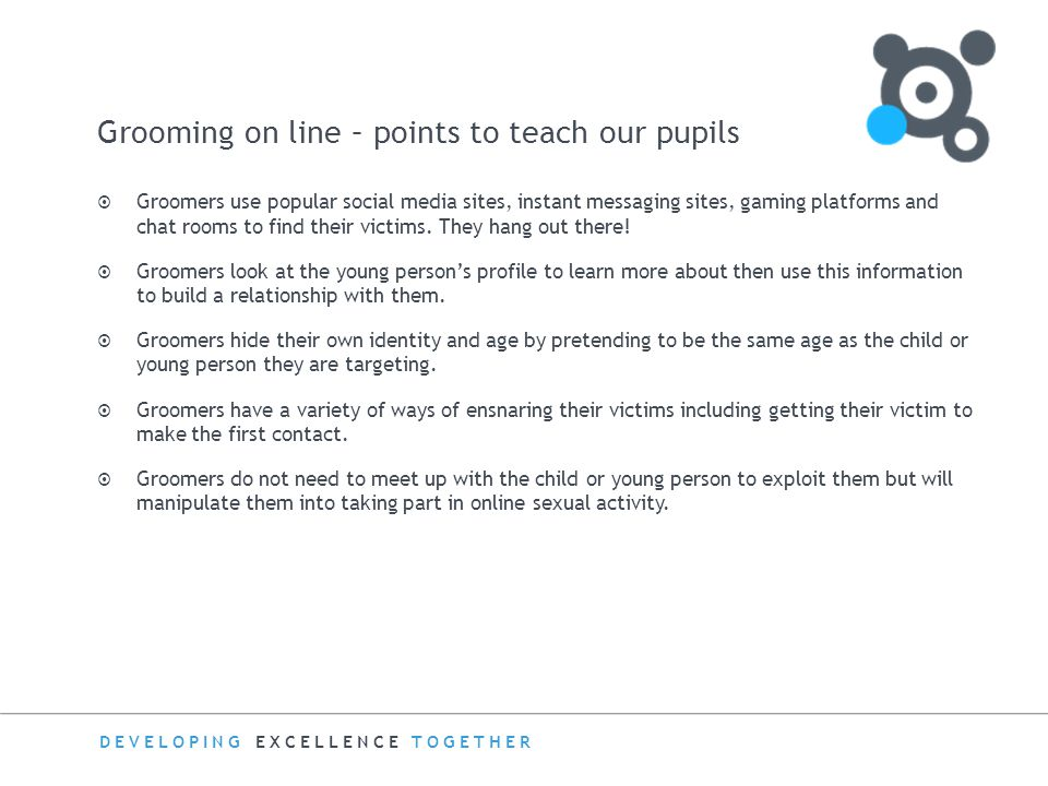 DEVELOPING EXCELLENCE TOGETHER Grooming on line – points to teach our pupils  Groomers use popular social media sites, instant messaging sites, gamin