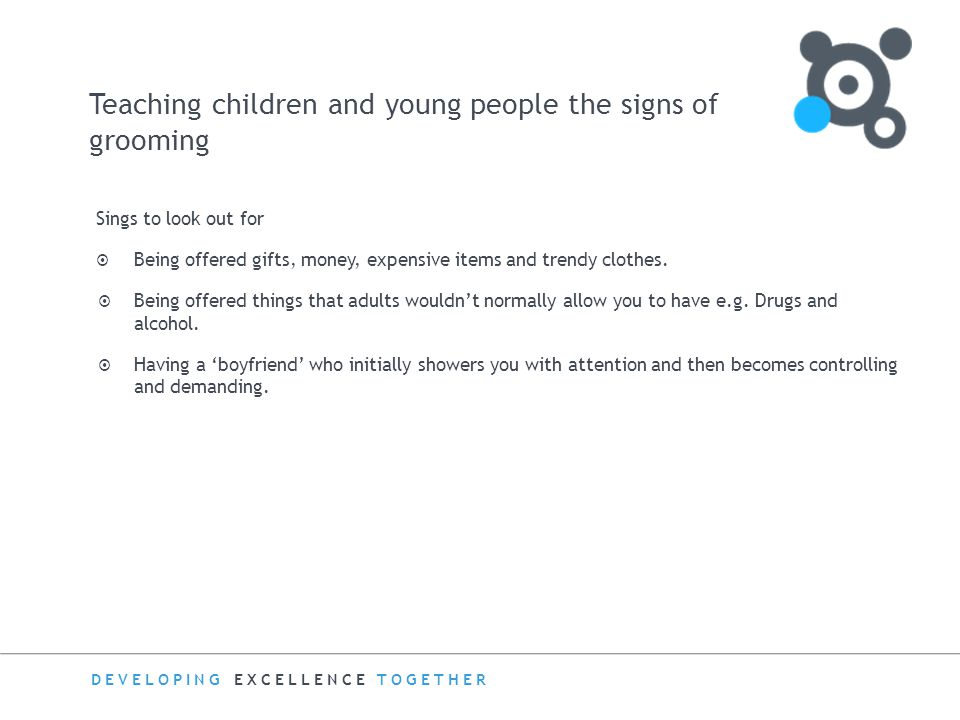 DEVELOPING EXCELLENCE TOGETHER Teaching children and young people the signs of grooming Sings to look out for  Being offered gifts, money, expensive