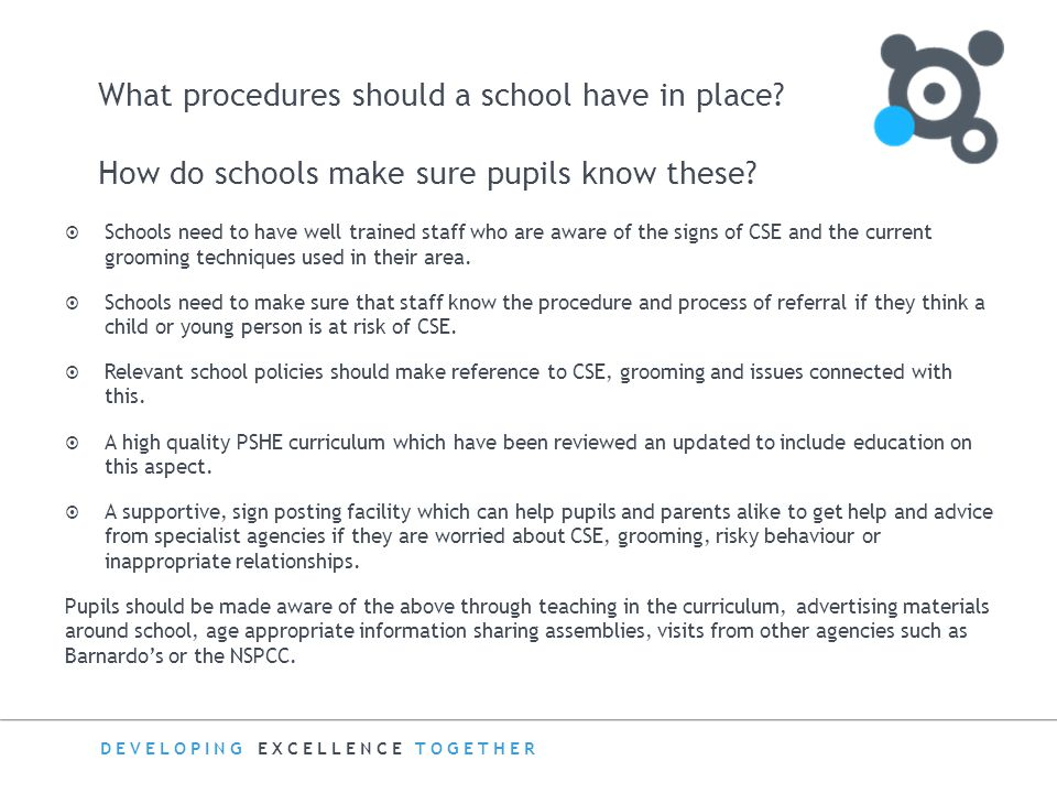 DEVELOPING EXCELLENCE TOGETHER What procedures should a school have in place? How do schools make sure pupils know these?  Schools need to have well