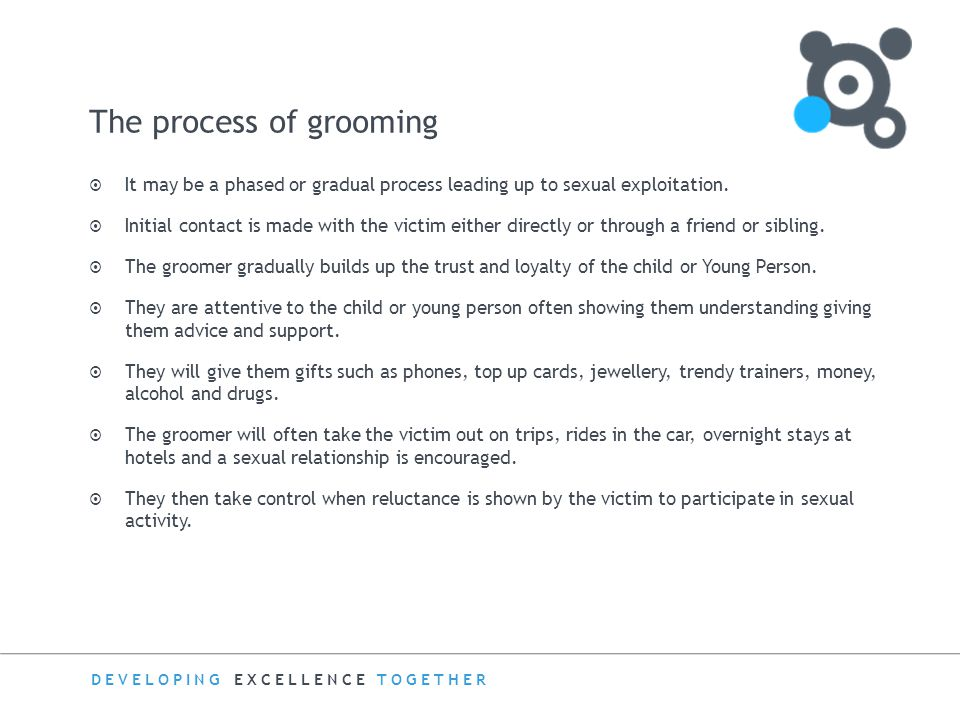 DEVELOPING EXCELLENCE TOGETHER Grooming in the real world  The groomer often appears as an exciting and mature person.