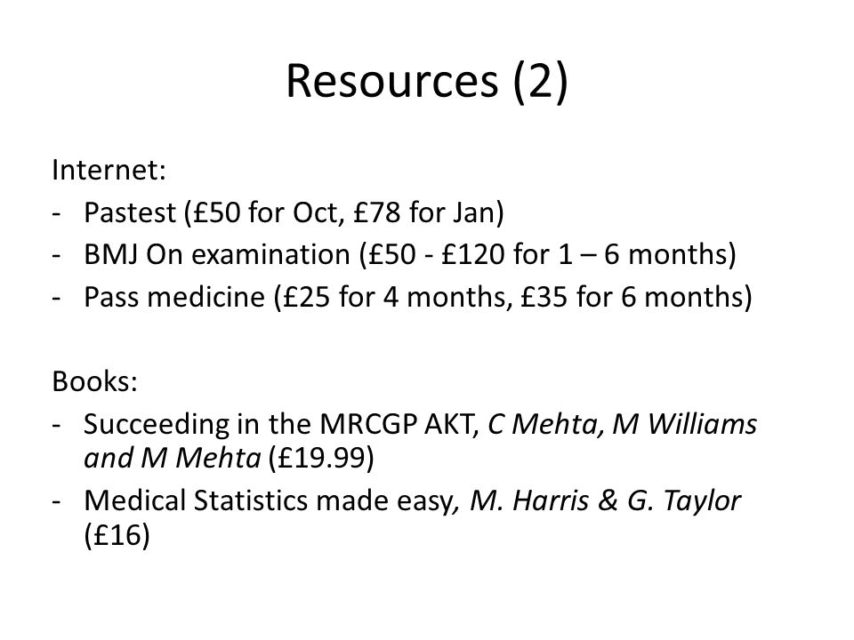 Resources (2) Internet: -Pastest (£50 for Oct, £78 for Jan) -BMJ On examination (£50 - £120 for 1 – 6 months) -Pass medicine (£25 for 4 months, £35 for 6 months) Books: -Succeeding in the MRCGP AKT, C Mehta, M Williams and M Mehta (£19.99) -Medical Statistics made easy, M.