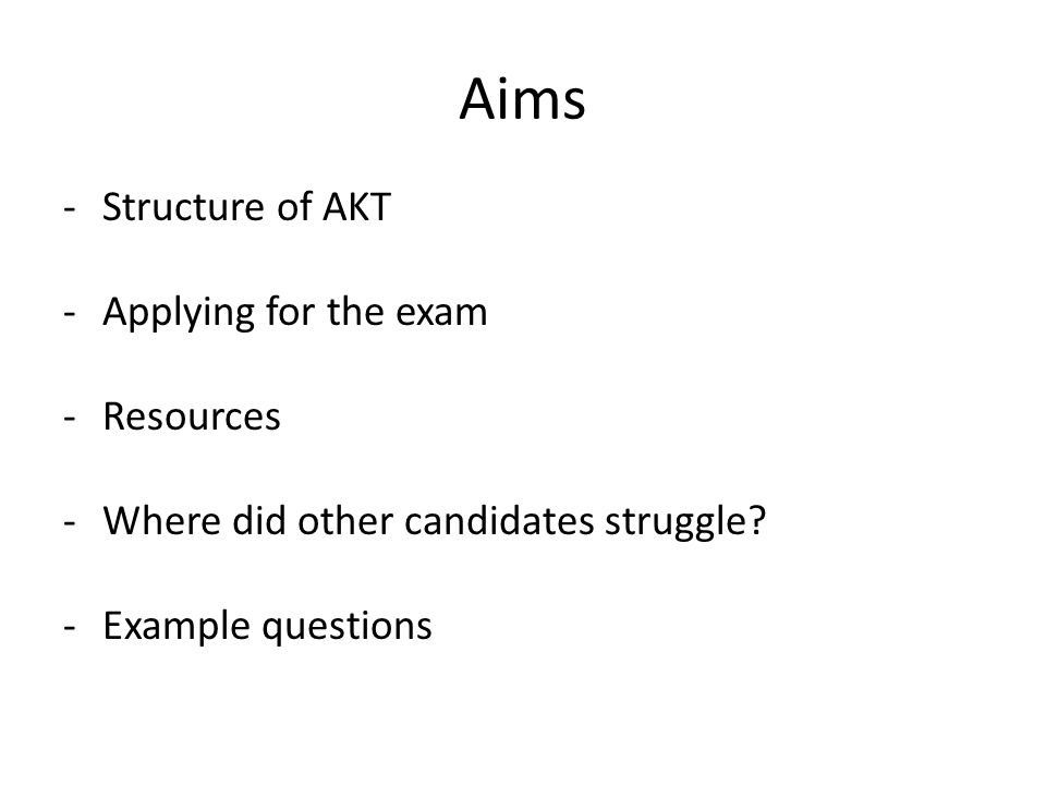 Aims -Structure of AKT -Applying for the exam -Resources -Where did other candidates struggle.