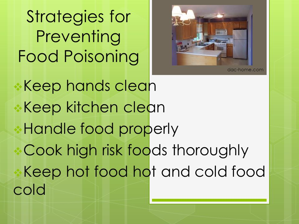 Strategies for Preventing Food Poisoning  Keep hands clean  Keep kitchen clean  Handle food properly  Cook high risk foods thoroughly  Keep hot f