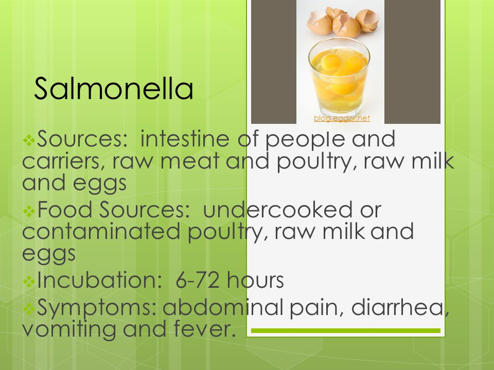 Salmonella  Sources: intestine of people and carriers, raw meat and poultry, raw milk and eggs  Food Sources: undercooked or contaminated poultry, r