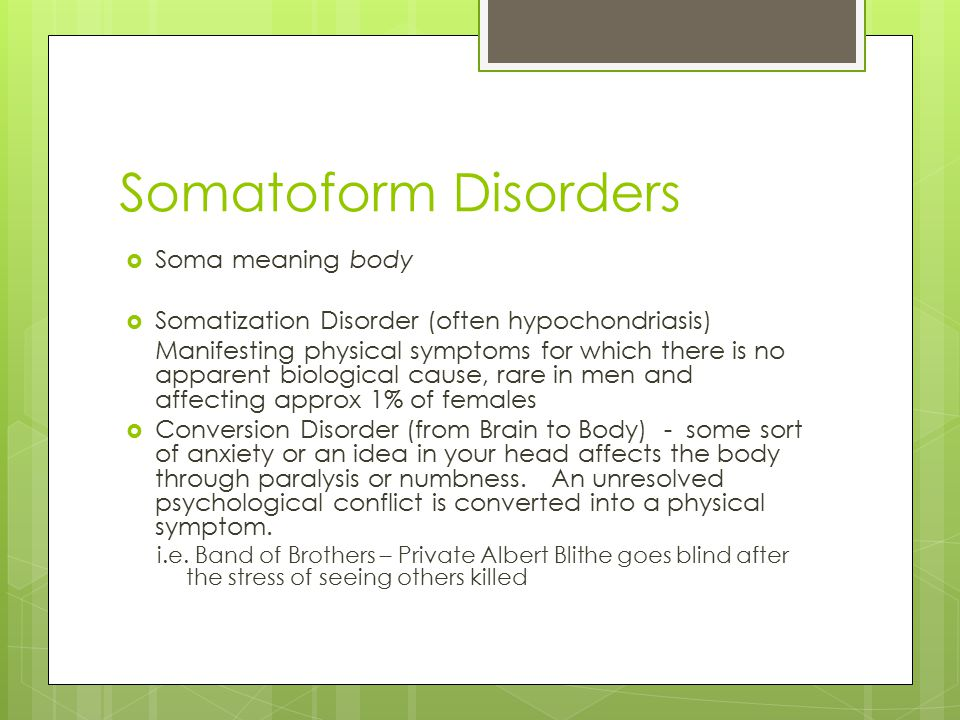 Somatoform Disorders  Soma meaning body  Somatization Disorder (often hypochondriasis) Manifesting physical symptoms for which there is no apparent