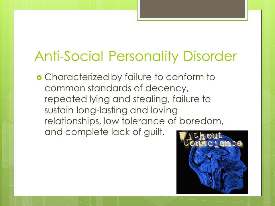 Anti-Social Personality Disorder  Characterized by failure to conform to common standards of decency, repeated lying and stealing, failure to sustain