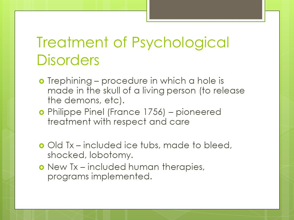 Treatment of Psychological Disorders  Trephining – procedure in which a hole is made in the skull of a living person (to release the demons, etc). 