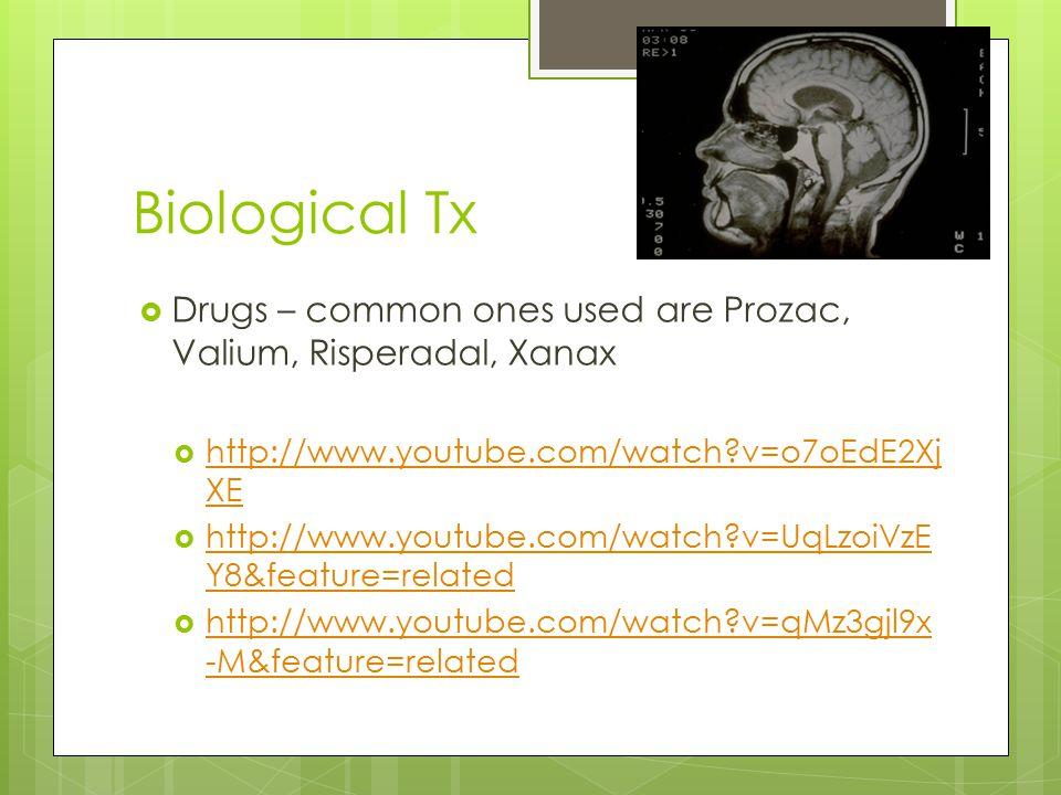 Biological Tx  Drugs – common ones used are Prozac, Valium, Risperadal, Xanax  http://www.youtube.com/watch?v=o7oEdE2Xj XE http://www.youtube.com/watch?v=o7oEdE2Xj XE  http://www.youtube.com/watch?v=UqLzoiVzE Y8&feature=related http://www.youtube.com/watch?v=UqLzoiVzE Y8&feature=related  http://www.youtube.com/watch?v=qMz3gjl9x -M&feature=related http://www.youtube.com/watch?v=qMz3gjl9x -M&feature=related