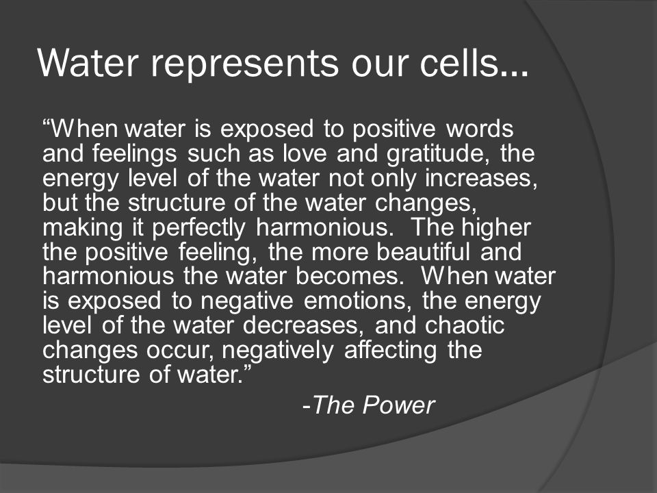 Water represents our cells… When water is exposed to positive words and feelings such as love and gratitude, the energy level of the water not only increases, but the structure of the water changes, making it perfectly harmonious.