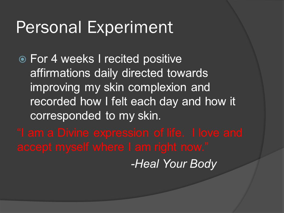 Personal Experiment  For 4 weeks I recited positive affirmations daily directed towards improving my skin complexion and recorded how I felt each day and how it corresponded to my skin.