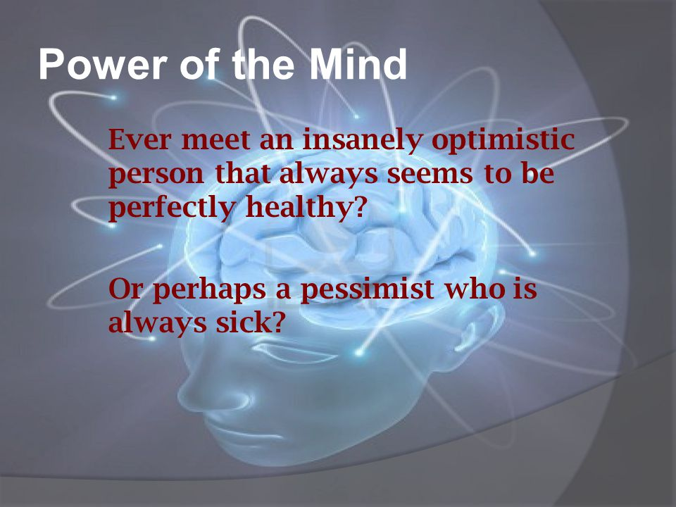 Power of the Mind Ever meet an insanely optimistic person that always seems to be perfectly healthy.