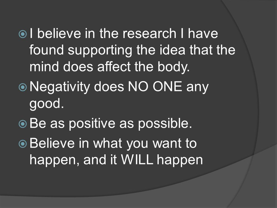  I believe in the research I have found supporting the idea that the mind does affect the body.
