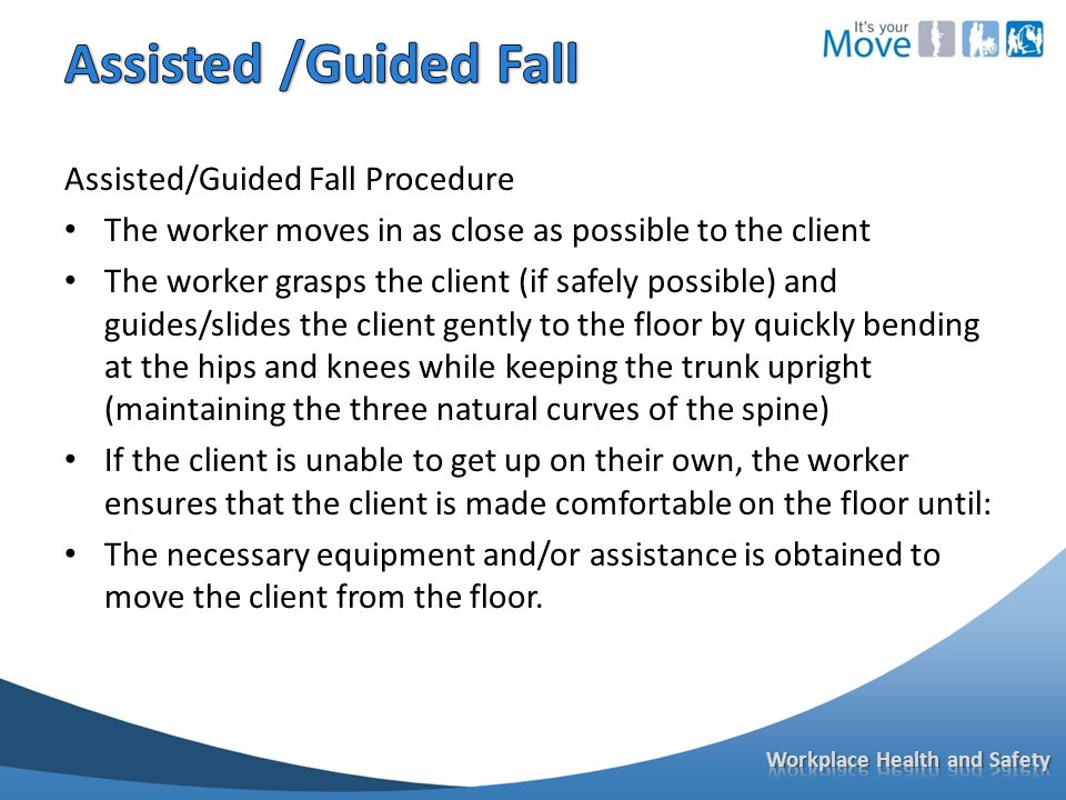 Assisted/Guided Fall Procedure The worker moves in as close as possible to the client The worker grasps the client (if safely possible) and guides/slides the client gently to the floor by quickly bending at the hips and knees while keeping the trunk upright (maintaining the three natural curves of the spine) If the client is unable to get up on their own, the worker ensures that the client is made comfortable on the floor until: The necessary equipment and/or assistance is obtained to move the client from the floor.