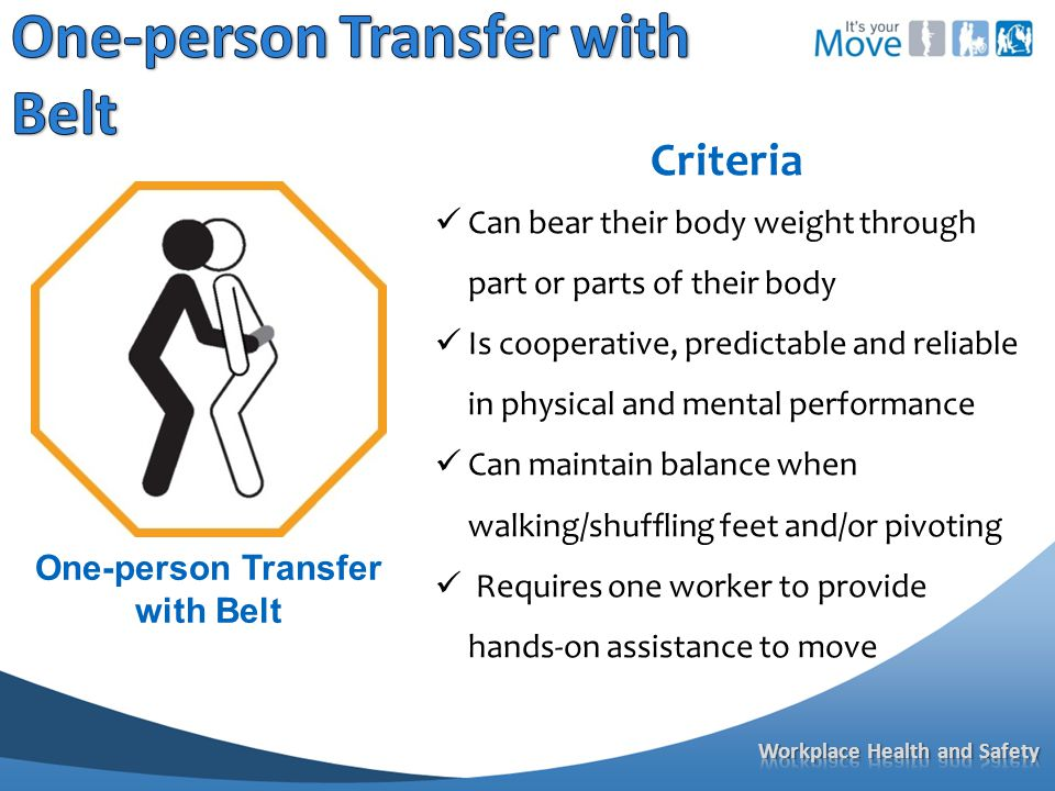 Criteria Can bear their body weight through part or parts of their body Is cooperative, predictable and reliable in physical and mental performance Can maintain balance when walking/shuffling feet and/or pivoting Requires one worker to provide hands-on assistance to move One-person Transfer with Belt