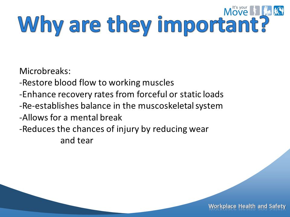 Microbreaks: -Restore blood flow to working muscles -Enhance recovery rates from forceful or static loads -Re-establishes balance in the muscoskeletal system -Allows for a mental break -Reduces the chances of injury by reducing wear and tear