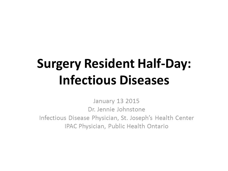 Surgery Resident Half-Day: Infectious Diseases January 13 2015 Dr. Jennie Johnstone Infectious Disease Physician, St. Joseph's Health Center IPAC Phys