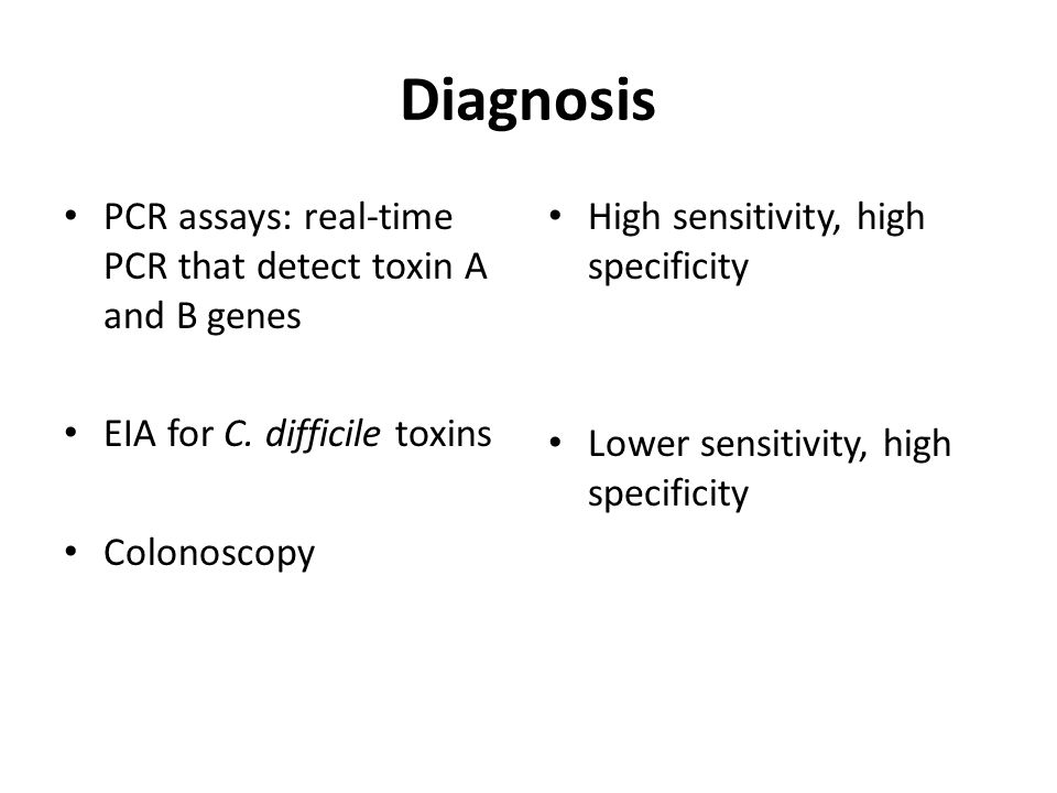Diagnosis PCR assays: real-time PCR that detect toxin A and B genes EIA for C. difficile toxins Colonoscopy High sensitivity, high specificity Lower s