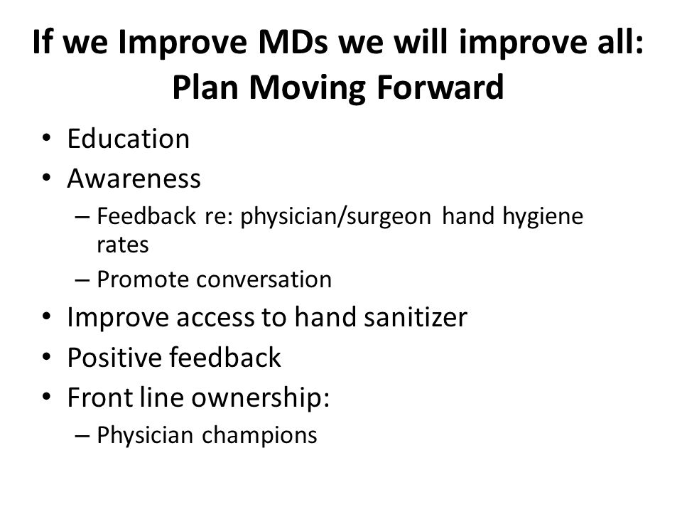 If we Improve MDs we will improve all: Plan Moving Forward Education Awareness – Feedback re: physician/surgeon hand hygiene rates – Promote conversat