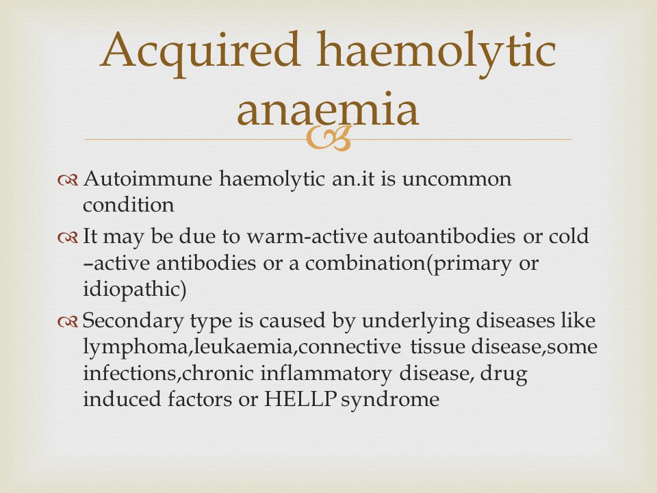   Autoimmune haemolytic an.it is uncommon condition  It may be due to warm-active autoantibodies or cold –active antibodies or a combination(primary or idiopathic)  Secondary type is caused by underlying diseases like lymphoma,leukaemia,connective tissue disease,some infections,chronic inflammatory disease, drug induced factors or HELLP syndrome Acquired haemolytic anaemia