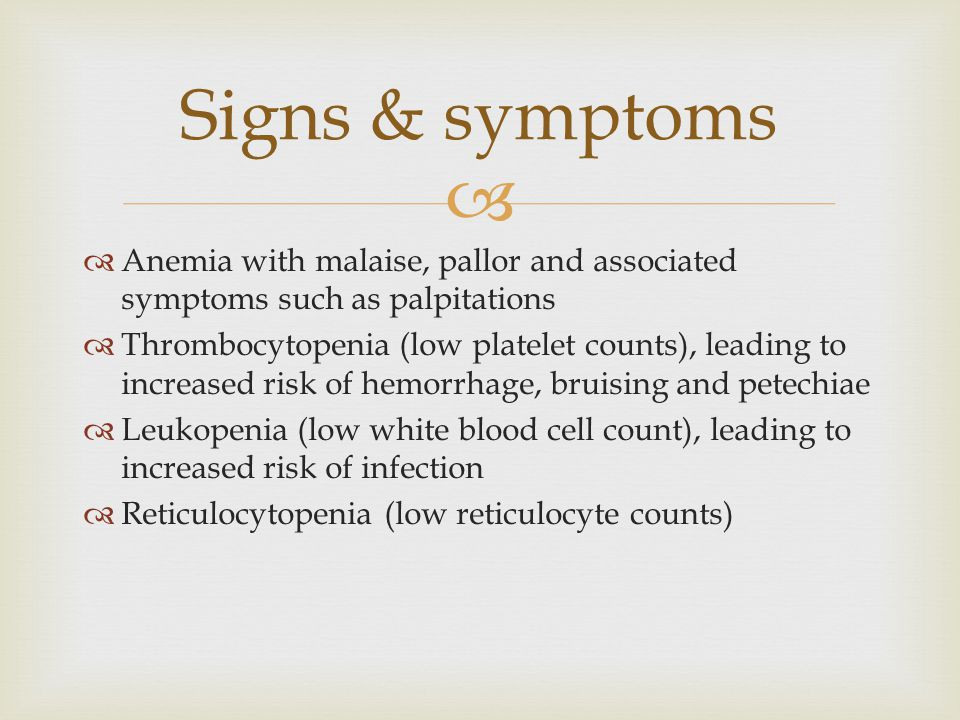   Anemia with malaise, pallor and associated symptoms such as palpitations  Thrombocytopenia (low platelet counts), leading to increased risk of hemorrhage, bruising and petechiae  Leukopenia (low white blood cell count), leading to increased risk of infection  Reticulocytopenia (low reticulocyte counts) Signs & symptoms