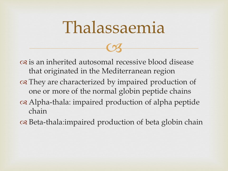   is an inherited autosomal recessive blood disease that originated in the Mediterranean region  They are characterized by impaired production of one or more of the normal globin peptide chains  Alpha-thala: impaired production of alpha peptide chain  Beta-thala:impaired production of beta globin chain Thalassaemia