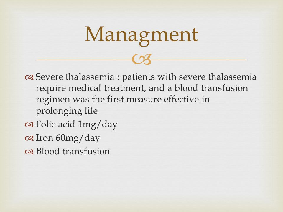   Severe thalassemia : patients with severe thalassemia require medical treatment, and a blood transfusion regimen was the first measure effective in prolonging life  Folic acid 1mg/day  Iron 60mg/day  Blood transfusion Managment