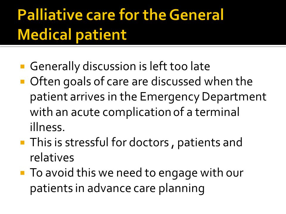  Generally discussion is left too late  Often goals of care are discussed when the patient arrives in the Emergency Department with an acute complic