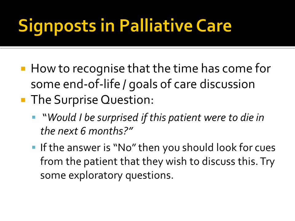 " How to recognise that the time has come for some end-of-life / goals of care discussion  The Surprise Question:  ""Would I be surprised if this pat"