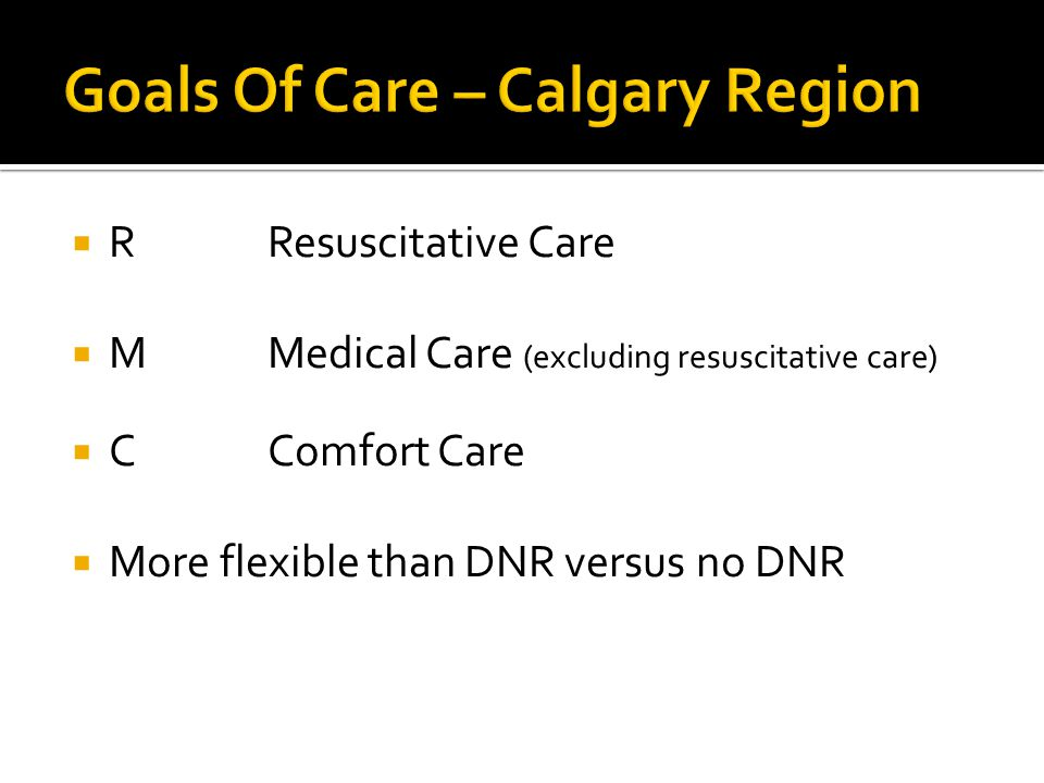  RResuscitative Care  MMedical Care (excluding resuscitative care)  CComfort Care  More flexible than DNR versus no DNR