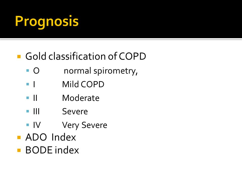  Gold classification of COPD  O normal spirometry,  I Mild COPD  IIModerate  IIISevere  IVVery Severe  ADO Index  BODE index