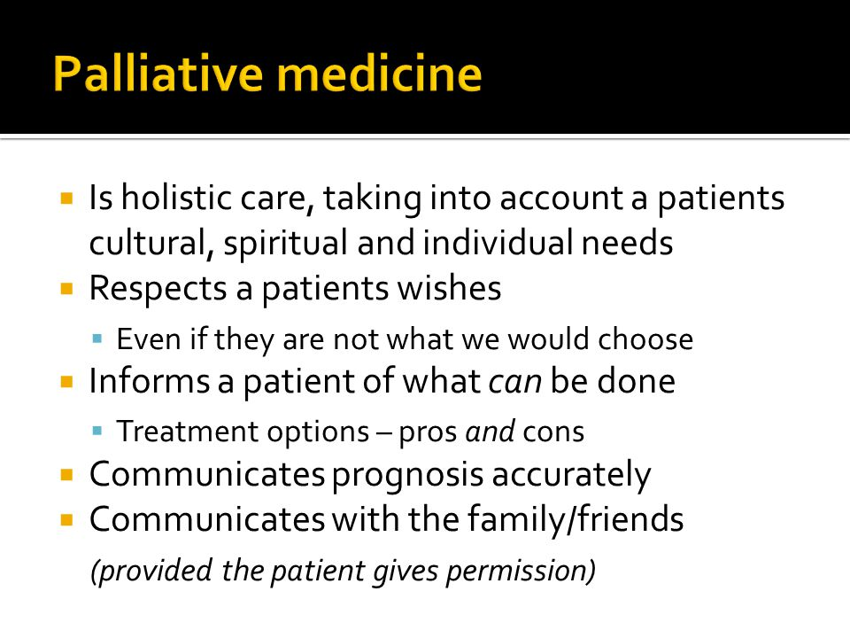  Holistic care  Looks at social, Personal and spiritual issues  Removal of unnecessary treatments  Discussion of Goals of Care for the future  Sometimes operative treatment is the best palliation – e.g.