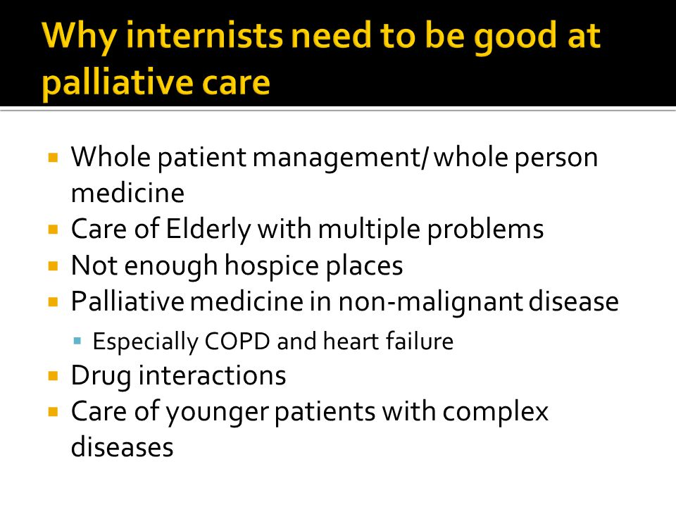  Whole patient management/ whole person medicine  Care of Elderly with multiple problems  Not enough hospice places  Palliative medicine in non-ma