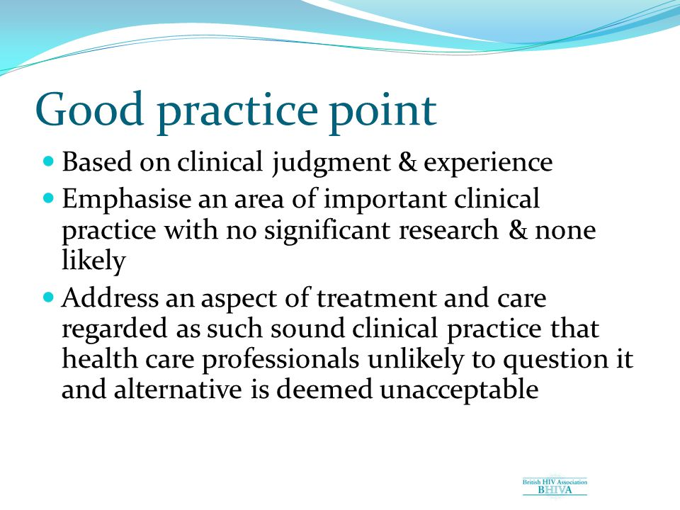 Good practice point Based on clinical judgment & experience Emphasise an area of important clinical practice with no significant research & none likely Address an aspect of treatment and care regarded as such sound clinical practice that health care professionals unlikely to question it and alternative is deemed unacceptable