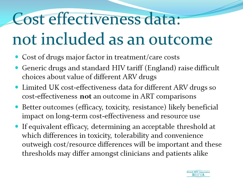Cost effectiveness data: not included as an outcome Cost of drugs major factor in treatment/care costs Generic drugs and standard HIV tariff (England) raise difficult choices about value of different ARV drugs Limited UK cost-effectiveness data for different ARV drugs so cost-effectiveness not an outcome in ART comparisons Better outcomes (efficacy, toxicity, resistance) likely beneficial impact on long-term cost-effectiveness and resource use If equivalent efficacy, determining an acceptable threshold at which differences in toxicity, tolerability and convenience outweigh cost/resource differences will be important and these thresholds may differ amongst clinicians and patients alike