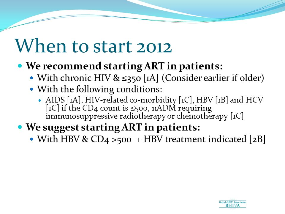 When to start 2012 We recommend starting ART in patients: With chronic HIV & ≤350 [1A] (Consider earlier if older) With the following conditions: AIDS [1A], HIV-related co-morbidity [1C], HBV [1B] and HCV [1C] if the CD4 count is ≤500, nADM requiring immunosuppressive radiotherapy or chemotherapy [1C] We suggest starting ART in patients: With HBV & CD4 >500 + HBV treatment indicated [2B]