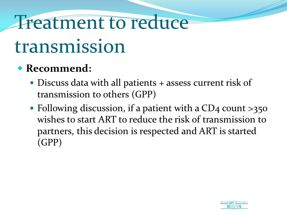 Treatment to reduce transmission Recommend: Discuss data with all patients + assess current risk of transmission to others (GPP) Following discussion, if a patient with a CD4 count >350 wishes to start ART to reduce the risk of transmission to partners, this decision is respected and ART is started (GPP)