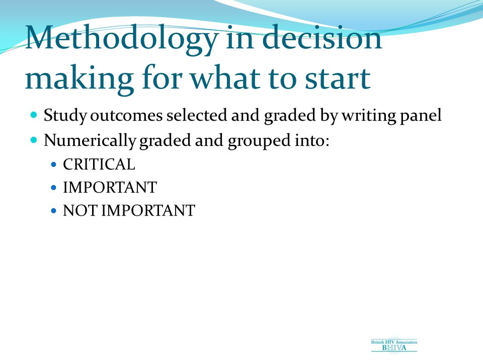 Methodology in decision making for what to start Study outcomes selected and graded by writing panel Numerically graded and grouped into: CRITICAL IMPORTANT NOT IMPORTANT