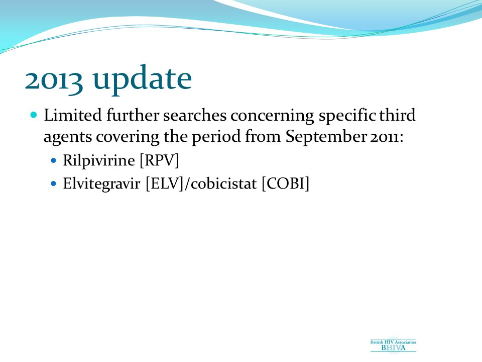 2013 update Limited further searches concerning specific third agents covering the period from September 2011: Rilpivirine [RPV] Elvitegravir [ELV]/cobicistat [COBI]